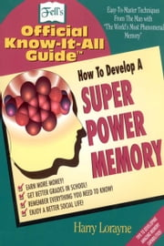 Fell's How to Develop a Super Power Memory - Your Absolute, Quintessential, All You Wanted to Know Complete Guide ebook by Harry Lorayne
