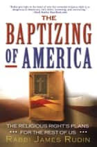 The Baptizing of America - The Religious Right's Plans for the Rest of Us ebook by Rabbi James Rudin