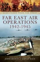 Far East Air Operations 1942-1945 ebook by John Grehan, Martin Mace