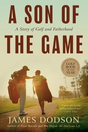 A Son of the Game - A Story of Golf, Going Home, and Sharing Life's Lessons ebook by James Dodson