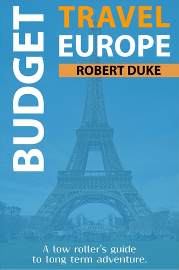 Budget Travel Europe: A Low Roller's Guide to Long Term Adventure - Earn, Live Cheap, Be Free, #1 ebook by Robert Duke