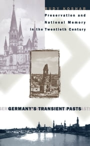 Germany's Transient Pasts - Preservation and National Memory in the Twentieth Century ebook by Rudy J. Koshar