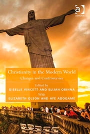 Christianity in the Modern World - Changes and Controversies ebook by Dr Elijah Obinna,Dr Giselle Vincett,Dr Kristin Aune,Dr Pink Dandelion,CPQS,Woodbrooke