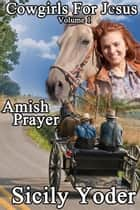 Cowgirls for Jesus: Book One: Amish Prayer (A Christian Romance Serial) - Cowgirls for Jesus, #1 ebook by Sicily Yoder