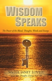 Wisdom Speaks - The Power of the Blood, Thoughts, Words and Energy ebook by Sister Janet Lovell