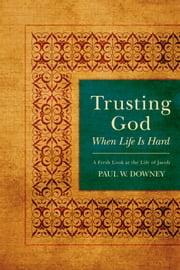 Trusting God When Life Is Hard - A Fresh Look at the Life of Jacob ebook by Paul W. Downey