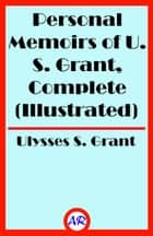 Personal Memoirs of U. S. Grant, Complete (Illustrated) ebook by Ulysses S. Grant