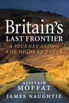 Britain's Last Frontier - A Journey Along the Highland Line ebook by Alistair Moffat, James Naughtie