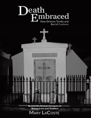 Death Embraced: New Orleans Tombs and Burial Customs, Behind the Scenes Accounts of Decay, Love and Tradition ebook by Mary LaCoste