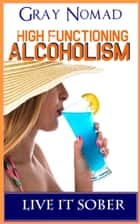 High-Functioning Alcoholism - Live It Sober ebook by Gray Nomad