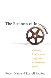 The Business of Innovation - Managing the Corporate Imagination for Maximum Results ebook by Roger BEAN, Russell RADFORD
