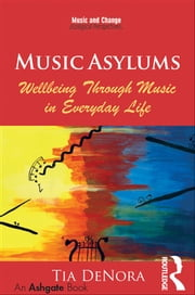 Music Asylums: Wellbeing Through Music in Everyday Life ebook by Tia DeNora