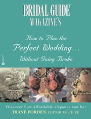 Bridal Guide (R) Magazine's How to Plan the Perfect Wedding...Without Going Broke ebook by Diane Forden