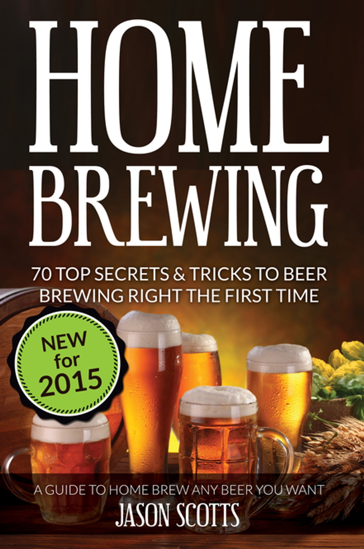 Home Brewing: 70 Top Secrets & Tricks To Beer Brewing Right The First Time:  A Guide To Home Brew Any Beer You Want ebook by Jason Scotts - Rakuten