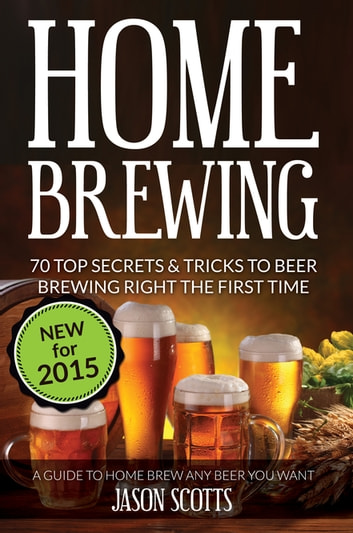 Home Brewing: 70 Top Secrets & Tricks To Beer Brewing Right The First Time: A Guide To Home Brew Any Beer You Want ebook by Jason Scotts