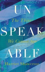 Unspeakable - The Things We Cannot Say ebook by Harriet Shawcross
