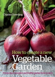 How to Create a New Vegetable Garden - Producing a Beautiful and Fruitful Garden from Scratch ebook by Charles Dowding