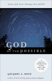 God of the Possible - A Biblical Introduction to the Open View of God ebook by Gregory A. Boyd