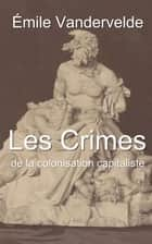 Les Crimes de la colonisation capitaliste ebook by Émile Vandervelde