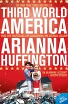Third World America: How Our Politicians Are Abandoning the Ordinary Citizen ebook by Arianna Huffington