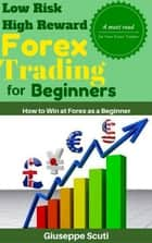 Low Risk High Reward Forex Trading for Beginners ebook by Giuseppe Scuti