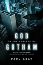 God on the Streets of Gotham: What the Big Screen Batman Can Teach Us about God and Ourselves ebook by Paul Asay