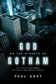 God on the Streets of Gotham: What the Big Screen Batman Can Teach Us about God and Ourselves - What the Big Screen Batman Can Teach Us about God and Ourselves ebook by Paul Asay