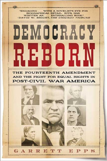 Democracy Reborn - The Fourteenth Amendment and the Fight for Equal Rights in Post-Civil War America ebook by Garrett Epps