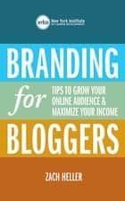 Branding for Bloggers - Tips to Grow Your Online Audience and Maximize Your Income ebook by New York Institute of Career Development, Zach Heller
