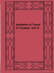 Incidents of Travel in Yucatan, Vol. II ebook by John L. Stephens