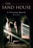 The Sand House - A Victorian Marvel Revisited ebook by Richard Bell, Peter Tuffrey