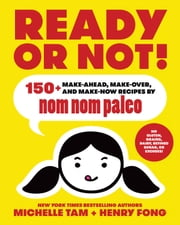 Ready or Not! - 150+ Make-Ahead, Make-Over, and Make-Now Recipes by Nom Nom Paleo ebook by Michelle Tam, Henry Fong