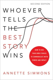 Whoever Tells the Best Story Wins - How to Use Your Own Stories to Communicate with Power and Impact ebook by Annette Simmons