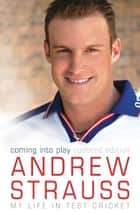 Andrew Strauss: Coming into Play - My Life in Test Cricket - An incredible rise of prominence in Test cricket eBook by Andrew Strauss