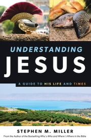 Understanding Jesus - A Guide to His Life and times ebook by Stephen M. Miller