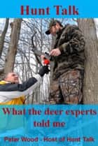 Hunt Talk: What The Deer Experts Told Me ebook by Peter Wood