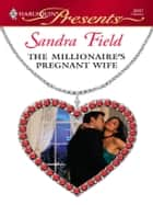 The Millionaire's Pregnant Wife - A Passionate Pregnancy Romance ebook by Sandra Field