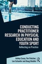 Conducting Practitioner Research in Physical Education and Youth Sport - Reflecting on Practice ebook by Ashley Casey, Tim Fletcher, Lee Schaefer,...