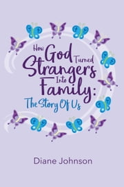 How God Turned Strangers Into Family - The Story of Us ebook by Diane Johnson