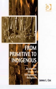 From Primitive to Indigenous - The Academic Study of Indigenous Religions ebook by Professor James L Cox,Dr Afe Adogame,Dr Graham Harvey,Ms Ines Talamantez