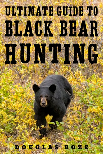 The Ultimate Guide to Black Bear Hunting ebook by Douglas Boze
