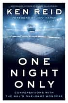 One Night Only - Conversations with the NHL's One-Game Wonders ebook by Ken Reid, Jeff Marek
