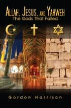 Allah, Jesus, and Yahweh ebook by Gordon Harrison