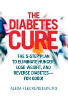 The Diabetes Cure - The 5-Step Plan to Eliminate Hunger, Lose Weight, and Reverse Diabetes--for Good ebook by
