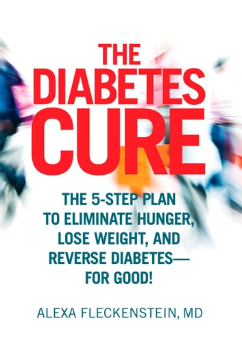 The Diabetes Cure - The 5-Step Plan to Eliminate Hunger, Lose Weight, and Reverse Diabetes--for Good ebook by Alexa Fleckenstein