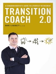 The Transition Coach 2.0: A Canadian Dentist's Guide to a Perfect Retirement ebook by Mark McNulty