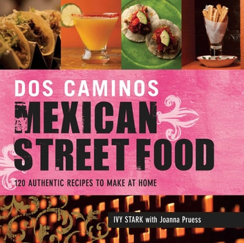 Dos Caminos Mexican Street Food - 120 Authentic Recipes to Make at Home eBook by Ivy Stark