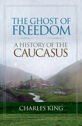The Ghost of Freedom: A History of the Caucasus ebook by Charles King