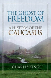 The Ghost of Freedom - A History of the Caucasus ebook by Charles King