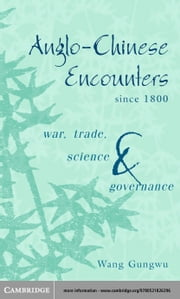 Anglo-Chinese Encounters Since 1800: War, Trade, Science and Governance ebook by Gungwu, Wang